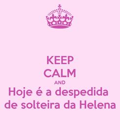 Poster: KEEP CALM AND Hoje é a despedida  de solteira da Helena