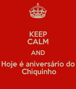 Poster: KEEP CALM AND Hoje é aniversário do  Chiquinho