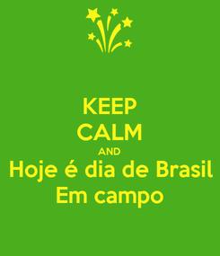 Poster: KEEP CALM AND Hoje é dia de Brasil Em campo