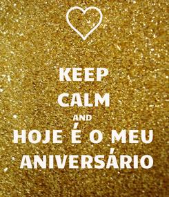 Poster: KEEP CALM AND  HOJE É O MEU   ANIVERSÁRIO
