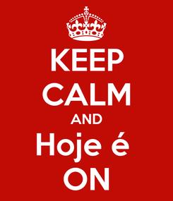 Poster: KEEP CALM AND Hoje é  ON