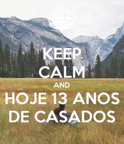 Poster: KEEP CALM AND HOJE 13 ANOS DE CASADOS