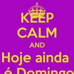 Poster: KEEP CALM AND Hoje ainda   é Domingo