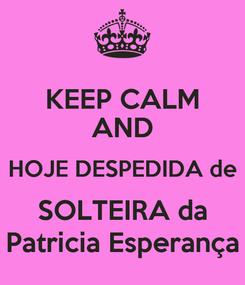 Poster: KEEP CALM AND HOJE DESPEDIDA de SOLTEIRA da Patricia Esperança