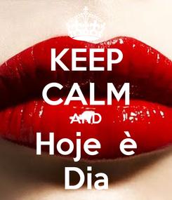 Poster: KEEP CALM AND Hoje  è Dia
