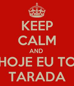 Poster: KEEP CALM AND  HOJE EU TO TARADA