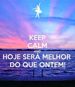 Poster: KEEP CALM AND HOJE SERÁ MELHOR  DO QUE ONTEM!
