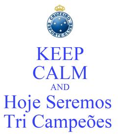 Poster: KEEP CALM AND Hoje Seremos  Tri Campeões