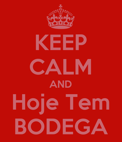 Poster: KEEP CALM AND Hoje Tem BODEGA