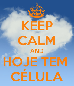 Poster: KEEP CALM AND HOJE TEM  CÉLULA