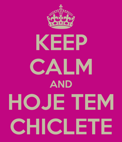 Poster: KEEP CALM AND HOJE TEM CHICLETE