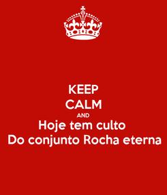 Poster: KEEP CALM AND Hoje tem culto  Do conjunto Rocha eterna