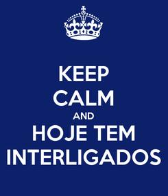 Poster: KEEP CALM AND HOJE TEM INTERLIGADOS