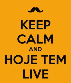 Poster: KEEP CALM AND HOJE TEM LIVE