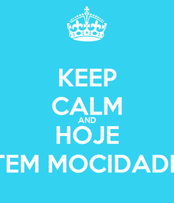 Poster: KEEP CALM AND HOJE TEM MOCIDADE