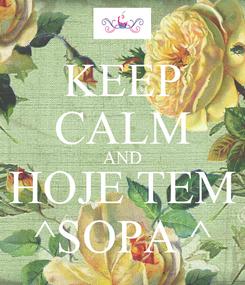 Poster: KEEP CALM AND HOJE TEM ^SOPA ^