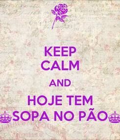 Poster: KEEP CALM AND HOJE TEM ^SOPA NO PÃO^