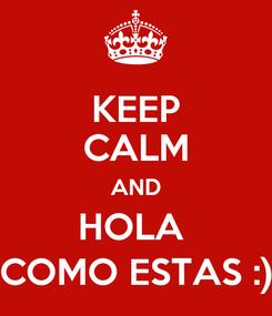 Poster: KEEP CALM AND HOLA  COMO ESTAS :)