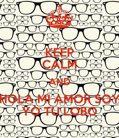 Poster: KEEP CALM AND HOLA MI AMOR SOY YO TU LOBO