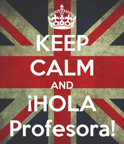 Poster: KEEP CALM AND ¡HOLA Profesora!
