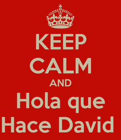 Poster: KEEP CALM AND Hola que Hace David