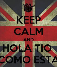 Poster: KEEP CALM AND HOLA TIO  COMO ESTA