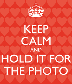Poster: KEEP CALM AND HOLD IT FOR THE PHOTO