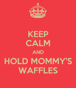 Poster: KEEP CALM AND HOLD MOMMY'S WAFFLES