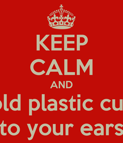 Poster: KEEP CALM AND hold plastic cups to your ears