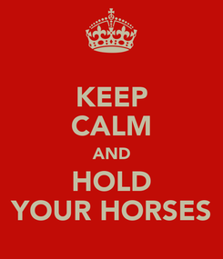 Poster: KEEP CALM AND HOLD YOUR HORSES