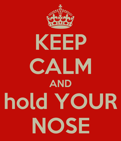 Poster: KEEP CALM AND hold YOUR NOSE
