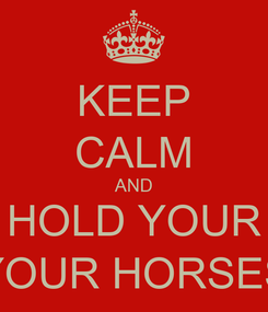 Poster: KEEP CALM AND HOLD YOUR YOUR HORSES