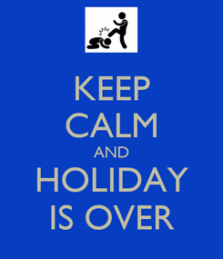 Poster: KEEP CALM AND HOLIDAY IS OVER