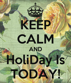 Poster: KEEP CALM AND HoliDay Is TODAY!