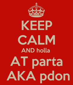Poster: KEEP CALM AND holla  AT parta  AKA pdon