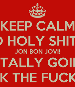 Poster: KEEP CALM AND HOLY SHIT IT'S JON BON JOVI! I'M TOTALLY GOING TO FREAK THE FUCK OUT