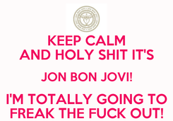 Poster: KEEP CALM AND HOLY SHIT IT'S JON BON JOVI! I'M TOTALLY GOING TO FREAK THE FUCK OUT!