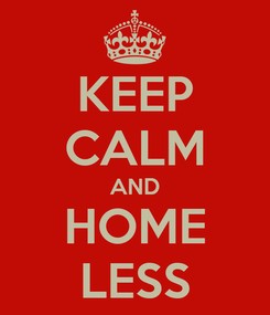 Poster: KEEP CALM AND HOME LESS