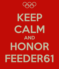 Poster: KEEP CALM AND HONOR FEEDER61
