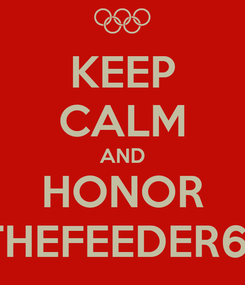Poster: KEEP CALM AND HONOR THEFEEDER61