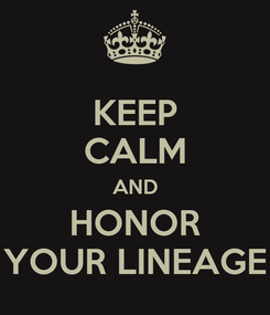 Poster: KEEP CALM AND HONOR YOUR LINEAGE