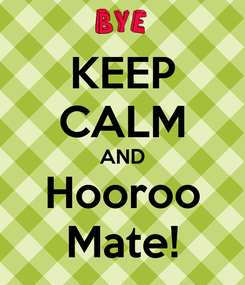 Poster: KEEP CALM AND Hooroo Mate!