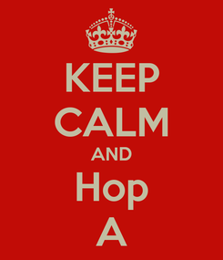 Poster: KEEP CALM AND Hop A