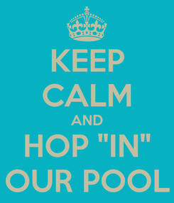 """Poster: KEEP CALM AND HOP """"IN"""" OUR POOL"""
