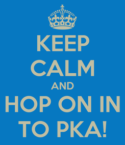 Poster: KEEP CALM AND HOP ON IN TO PKA!