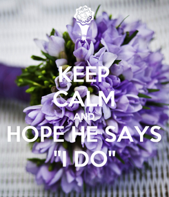 "Poster: KEEP CALM AND HOPE HE SAYS ""I DO"""