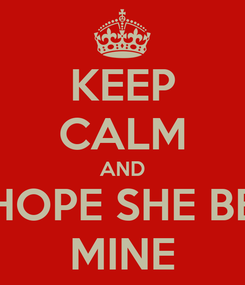 Poster: KEEP CALM AND HOPE SHE BE MINE