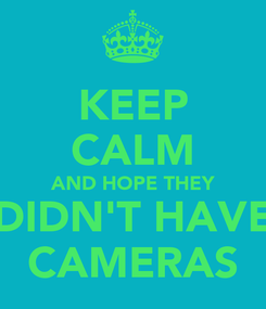 Poster: KEEP CALM AND HOPE THEY DIDN'T HAVE CAMERAS