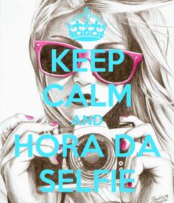 Poster: KEEP CALM AND HORA DA SELFIE