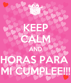Poster: KEEP CALM AND HORAS PARA  MI CUMPLEE!!!
